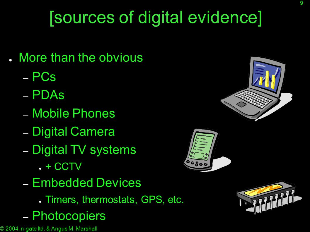9 © 2004, n-gate ltd. & Angus M. Marshall [sources of digital evidence] ● More than the obvious – PCs – PDAs – Mobile Phones – Digital Camera – Digita