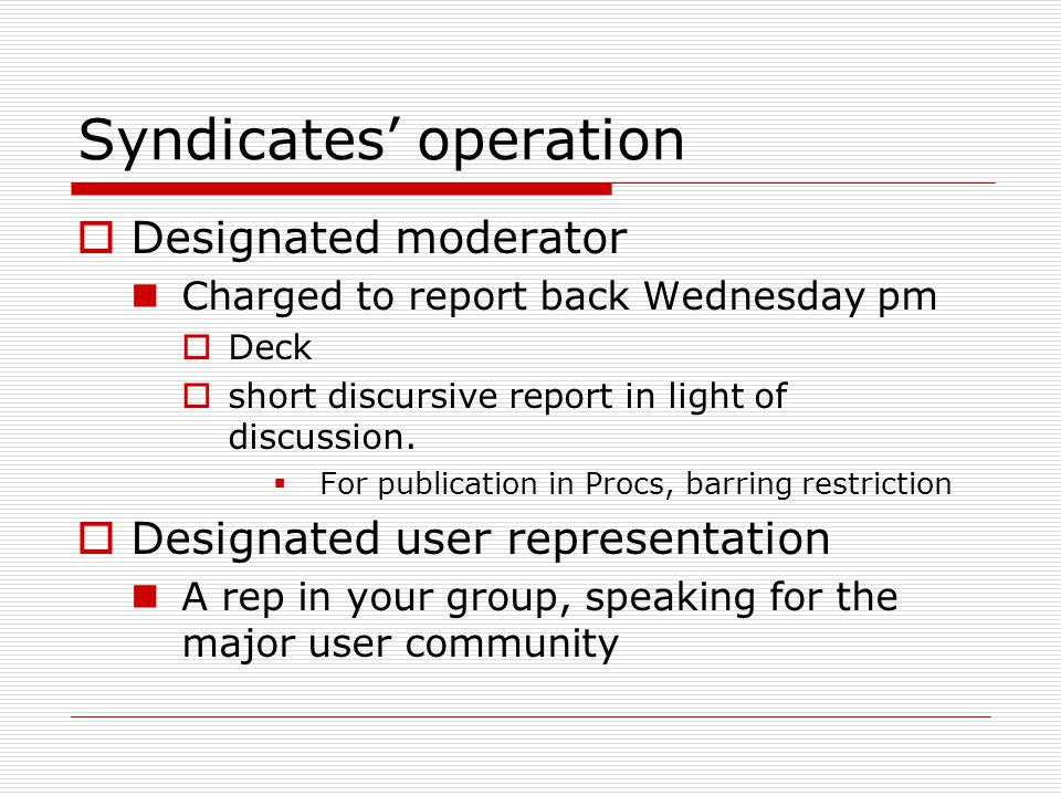 Syndicates' operation  Designated moderator Charged to report back Wednesday pm  Deck  short discursive report in light of discussion.