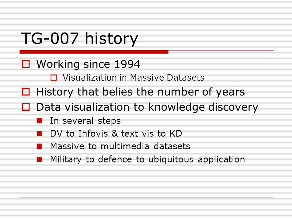 TG-007 history  Working since 1994  Visualization in Massive Datasets  History that belies the number of years  Data visualization to knowledge di