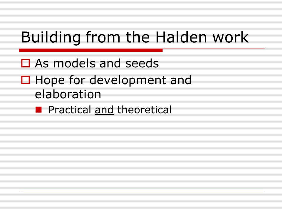 Building from the Halden work  As models and seeds  Hope for development and elaboration Practical and theoretical
