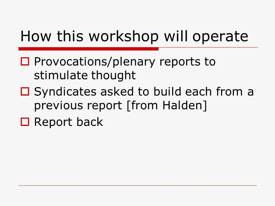 How this workshop will operate  Provocations/plenary reports to stimulate thought  Syndicates asked to build each from a previous report [from Halden]  Report back