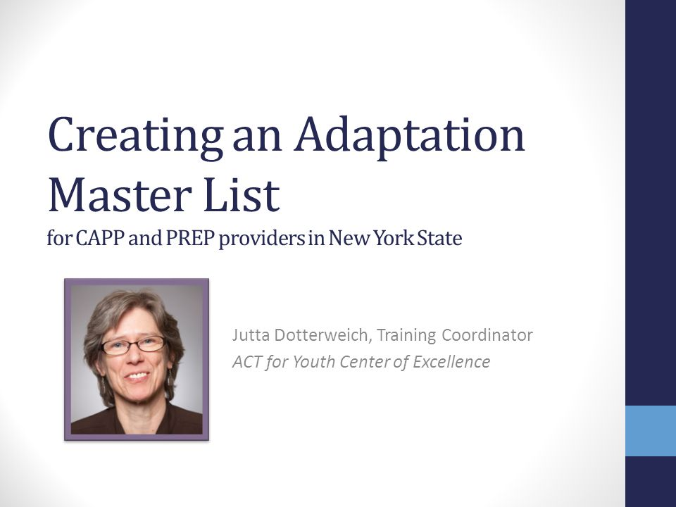 Creating an Adaptation Master List for CAPP and PREP providers in New York State Jutta Dotterweich, Training Coordinator ACT for Youth Center of Excellence