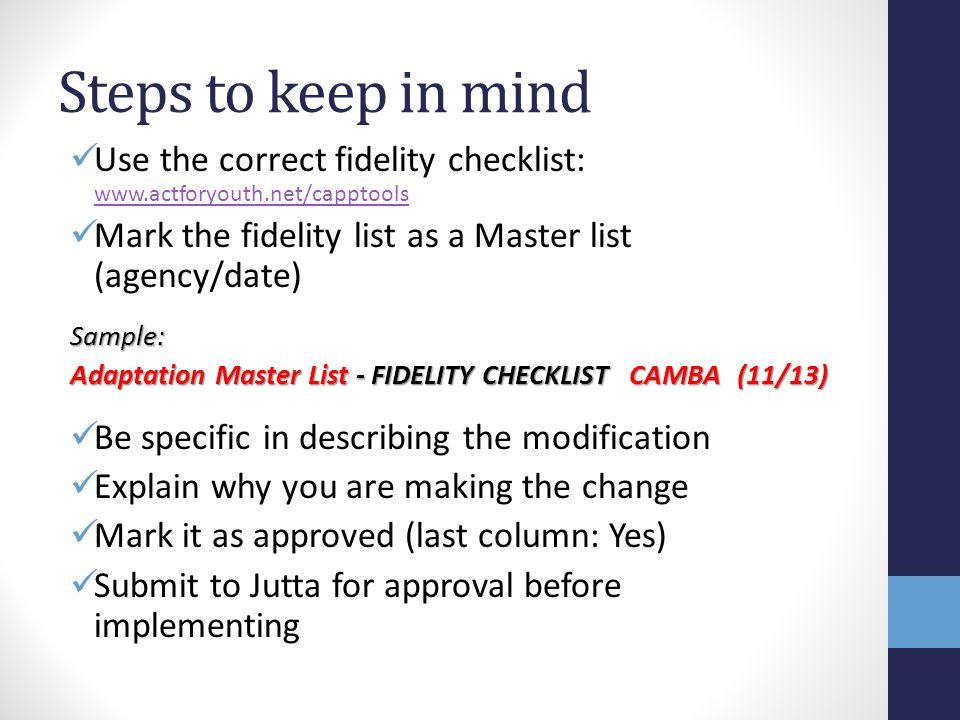 Steps to keep in mind Use the correct fidelity checklist: www.actforyouth.net/capptools www.actforyouth.net/capptools Mark the fidelity list as a Master list (agency/date)Sample: Adaptation Master List - FIDELITY CHECKLIST CAMBA (11/13) Be specific in describing the modification Explain why you are making the change Mark it as approved (last column: Yes) Submit to Jutta for approval before implementing