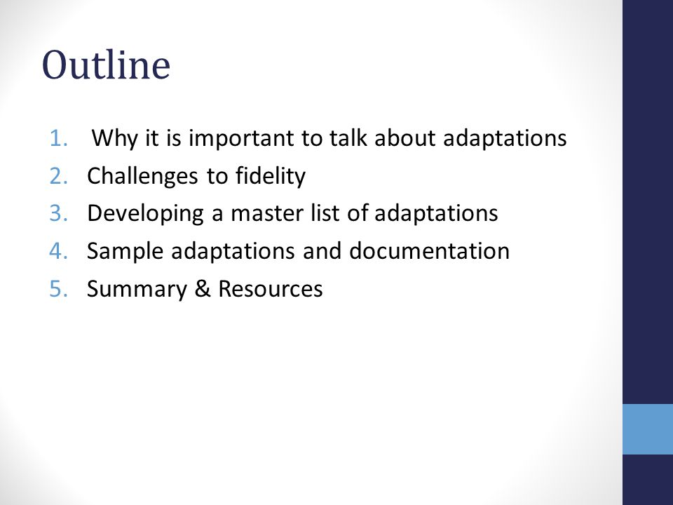 Outline 1.Why it is important to talk about adaptations 2.Challenges to fidelity 3.Developing a master list of adaptations 4.Sample adaptations and documentation 5.Summary & Resources