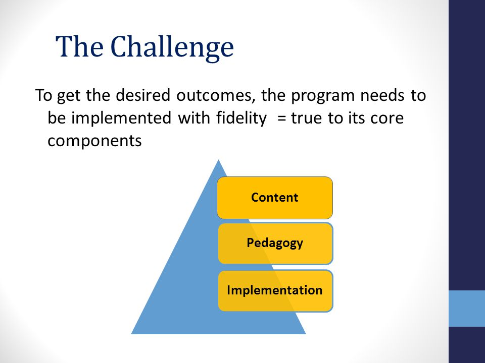 The Challenge To get the desired outcomes, the program needs to be implemented with fidelity = true to its core components ContentPedagogyImplementation