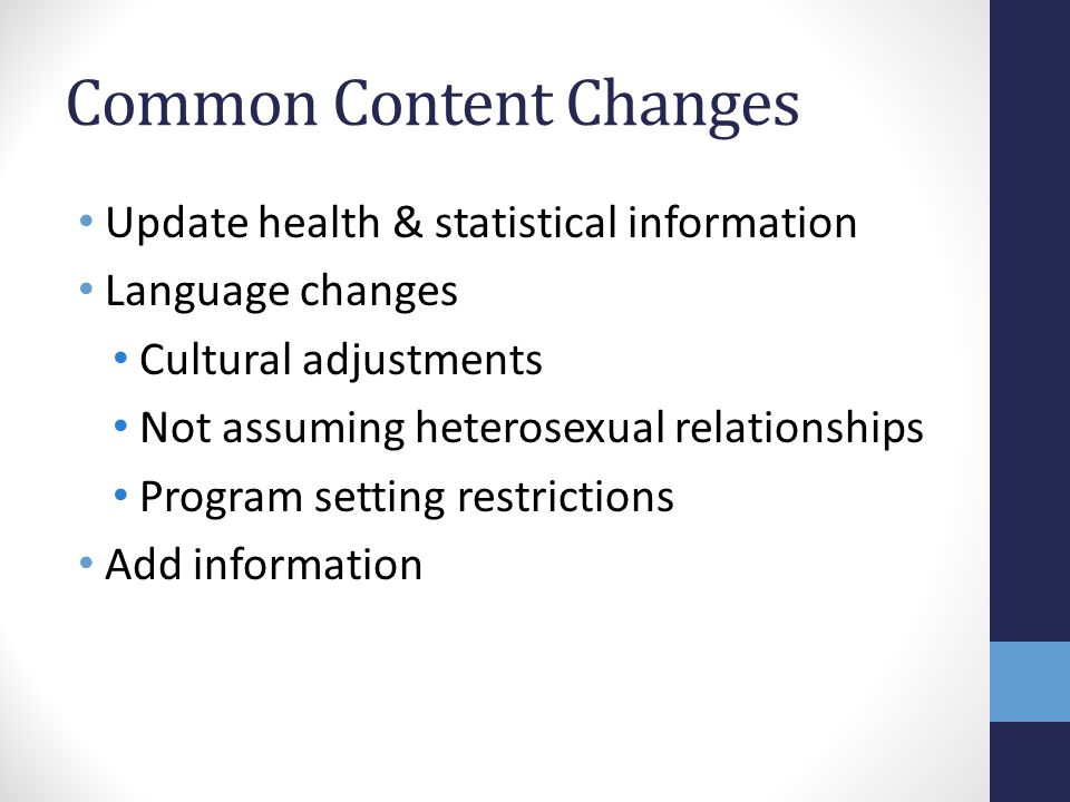 Common Content Changes Update health & statistical information Language changes Cultural adjustments Not assuming heterosexual relationships Program setting restrictions Add information