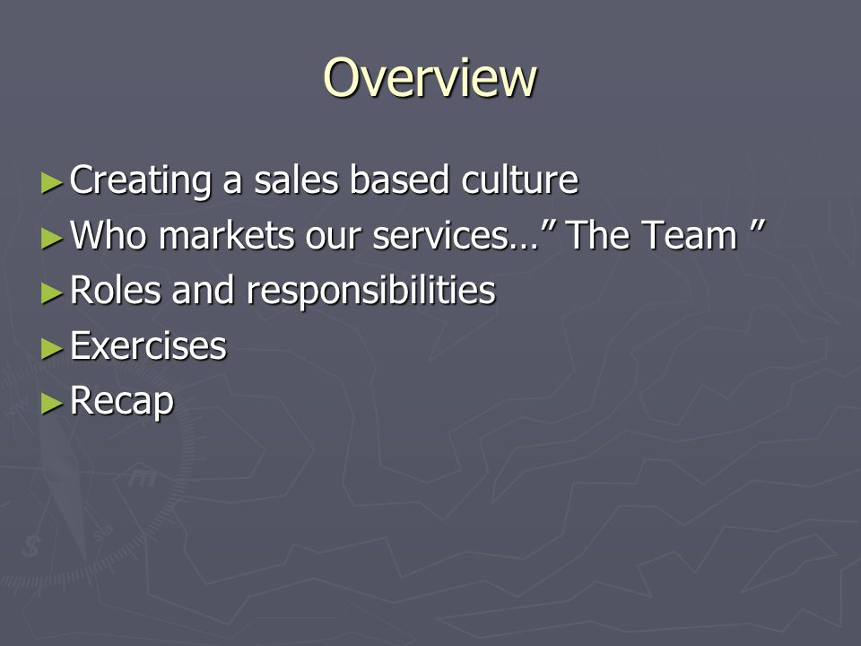 """Overview ► Creating a sales based culture ► Who markets our services…"""" The Team """" ► Roles and responsibilities ► Exercises ► Recap"""