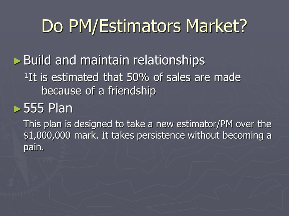 Do PM/Estimators Market? ► Build and maintain relationships ¹It is estimated that 50% of sales are made because of a friendship ► 555 Plan This plan i
