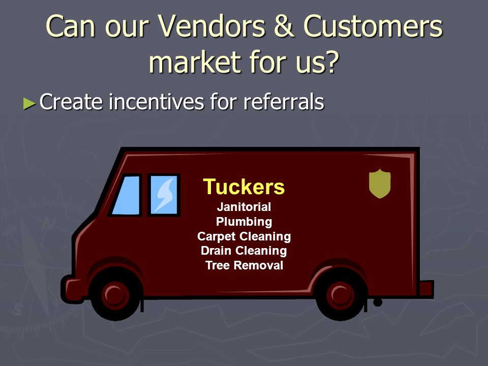 Can our Vendors & Customers market for us? ► Create incentives for referrals Tuckers Janitorial Plumbing Carpet Cleaning Drain Cleaning Tree Removal