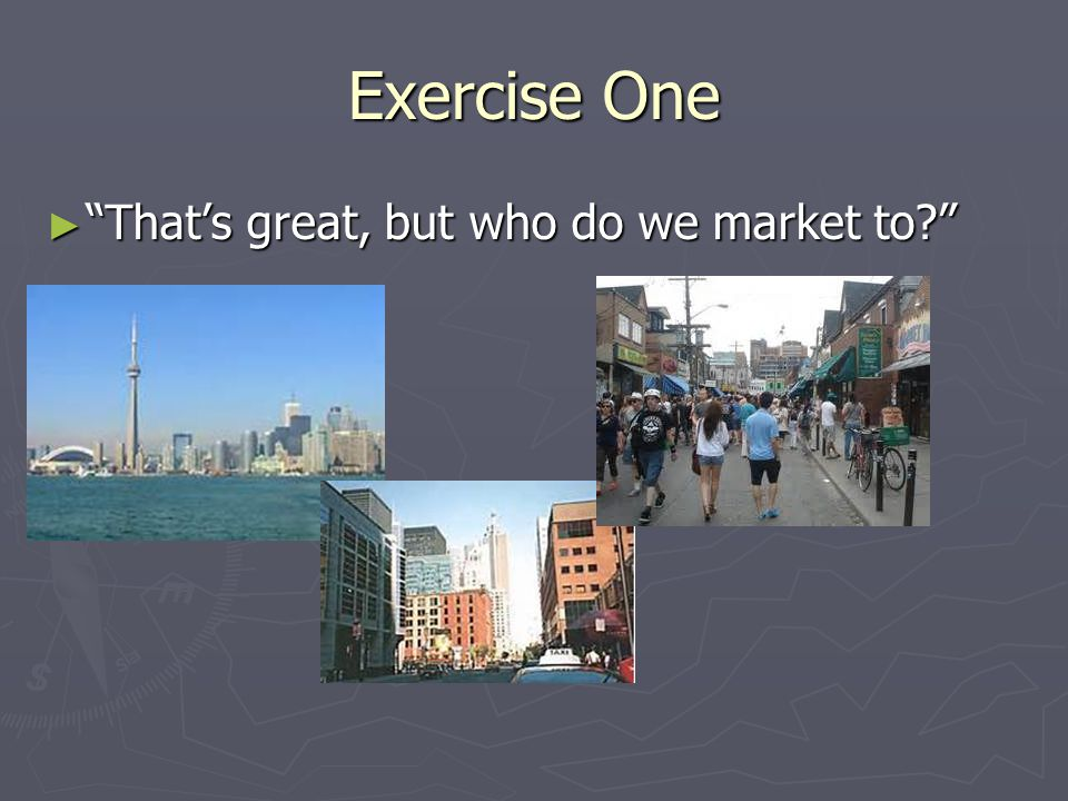 Exercise One ► That's great, but who do we market to?