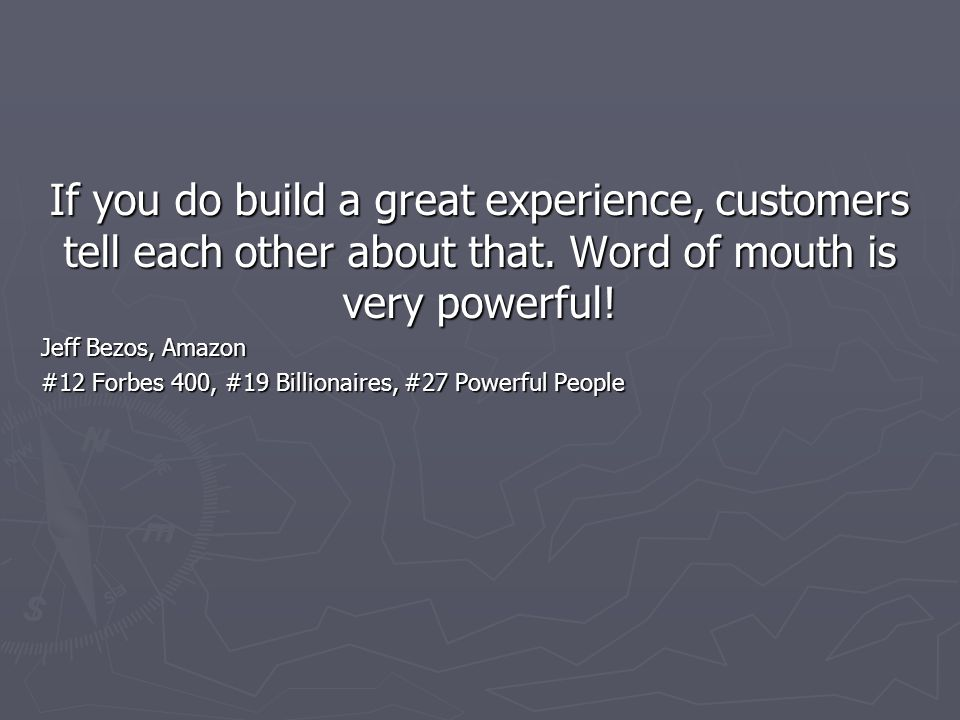 If you do build a great experience, customers tell each other about that. Word of mouth is very powerful! Jeff Bezos, Amazon #12 Forbes 400, #19 Billi