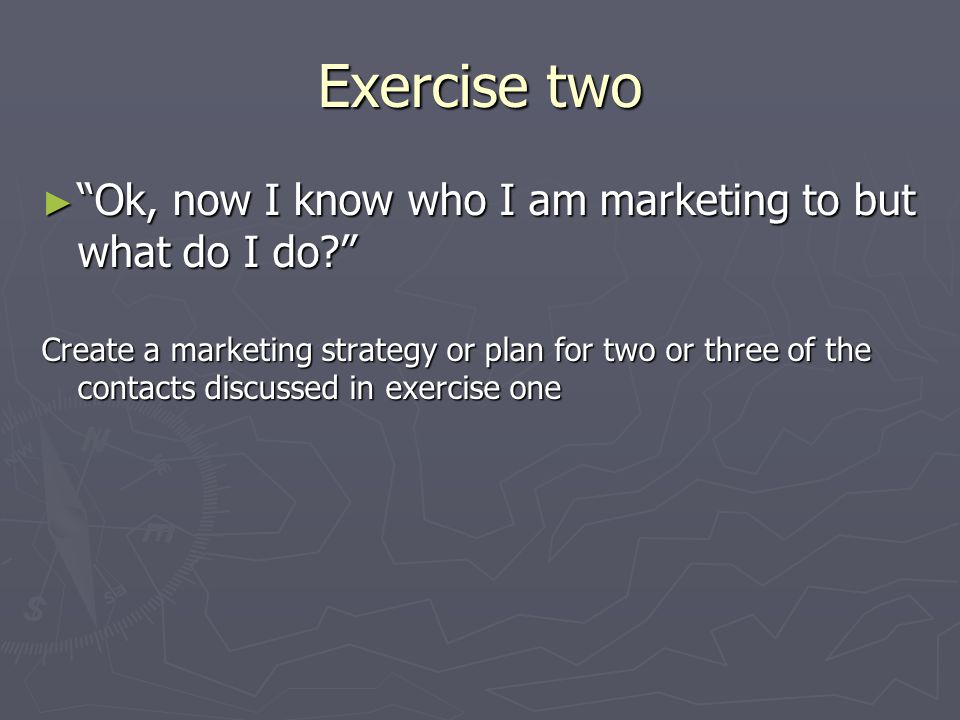 Exercise two ► Ok, now I know who I am marketing to but what do I do Create a marketing strategy or plan for two or three of the contacts discussed in exercise one
