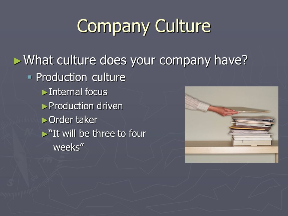 """Company Culture ► What culture does your company have?  Production culture ► Internal focus ► Production driven ► Order taker ► """"It will be three to"""