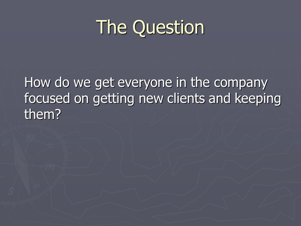 The Question How do we get everyone in the company focused on getting new clients and keeping them