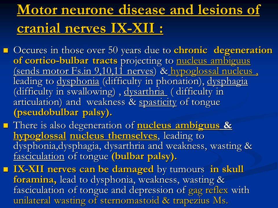 Motor neurone disease and lesions of cranial nerves IX-XII : Occures in those over 50 years due to chronic degeneration of cortico-bulbar tracts proje