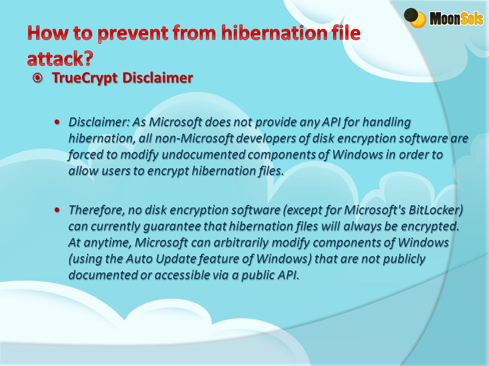  TrueCrypt Disclaimer Disclaimer: As Microsoft does not provide any API for handling hibernation, all non-Microsoft developers of disk encryption sof