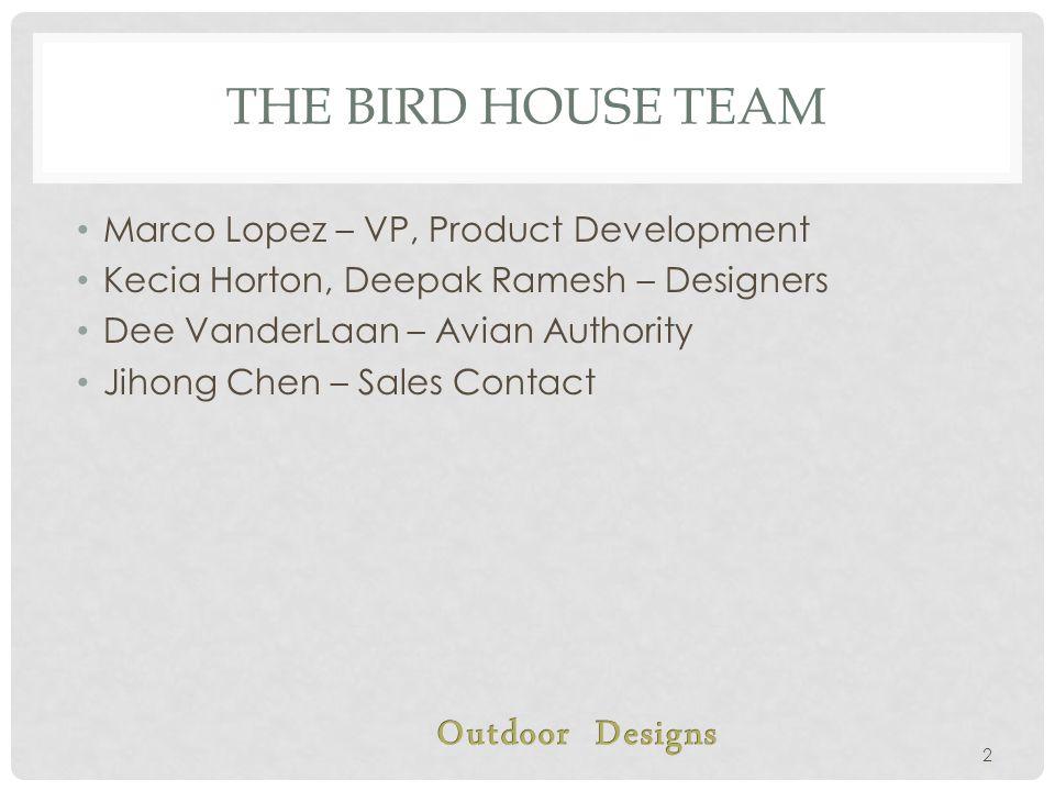 THE BIRD HOUSE TEAM Marco Lopez – VP, Product Development Kecia Horton, Deepak Ramesh – Designers Dee VanderLaan – Avian Authority Jihong Chen – Sales Contact 2