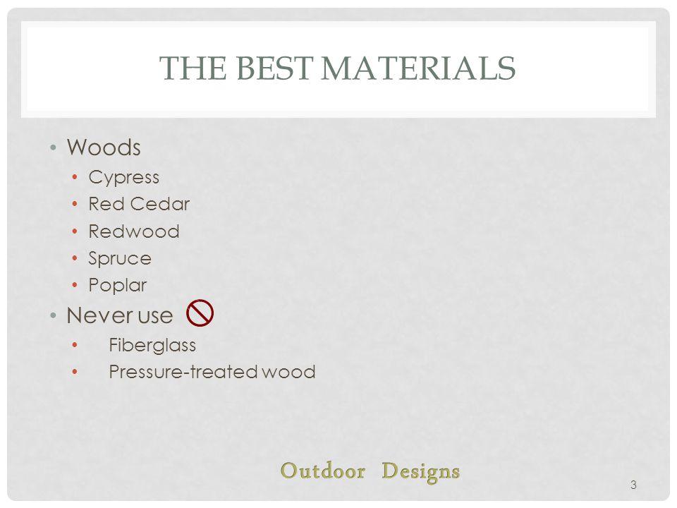 THE BEST MATERIALS Woods Cypress Red Cedar Redwood Spruce Poplar Never use Fiberglass Pressure-treated wood 3