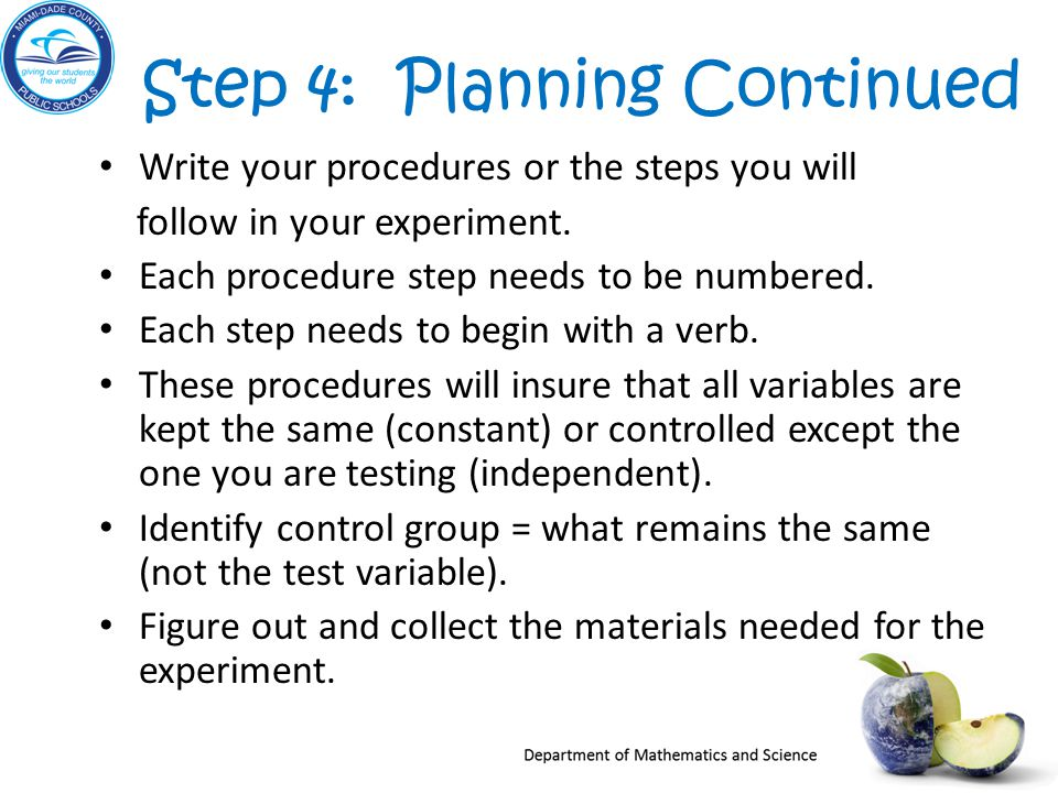 Step 4: Planning Continued Write your procedures or the steps you will follow in your experiment.
