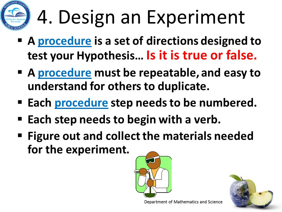 4. Design an Experiment  A procedure is a set of directions designed to test your Hypothesis… Is it is true or false.  A procedure must be repeatabl