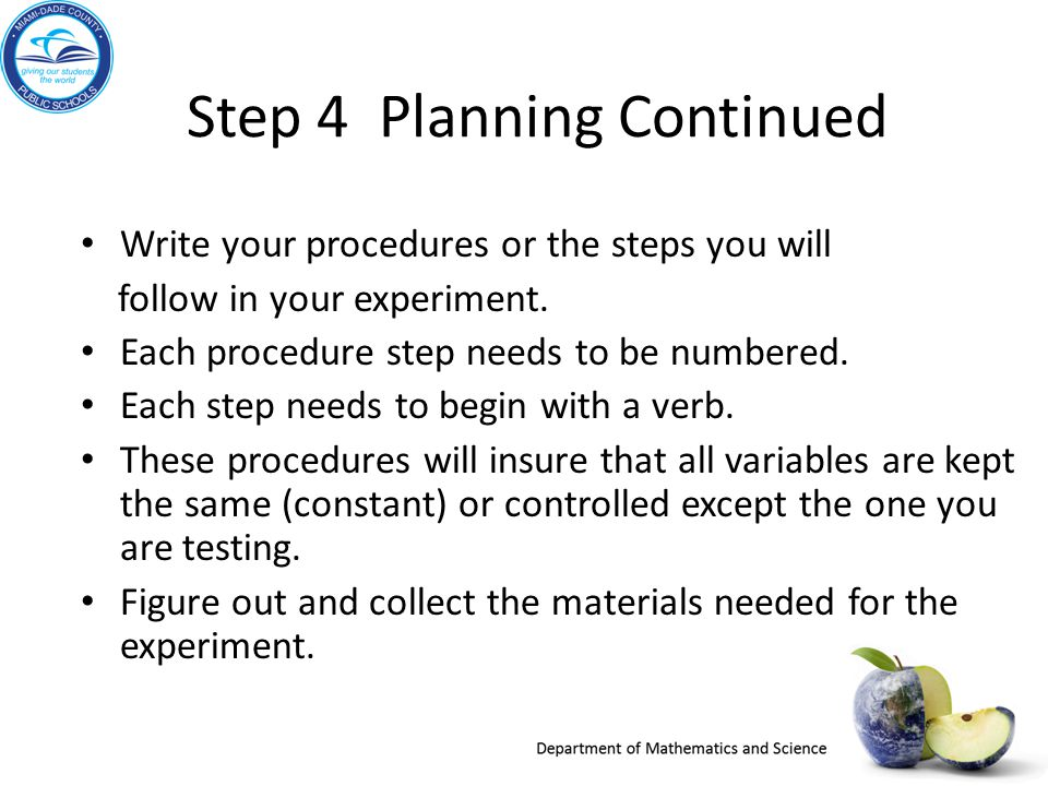 Step 4 Planning Continued Write your procedures or the steps you will follow in your experiment.
