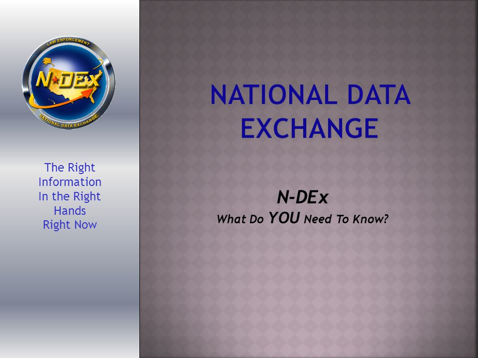 The Right Information In the Right Hands Right Now N-DEx What Do YOU Need To Know