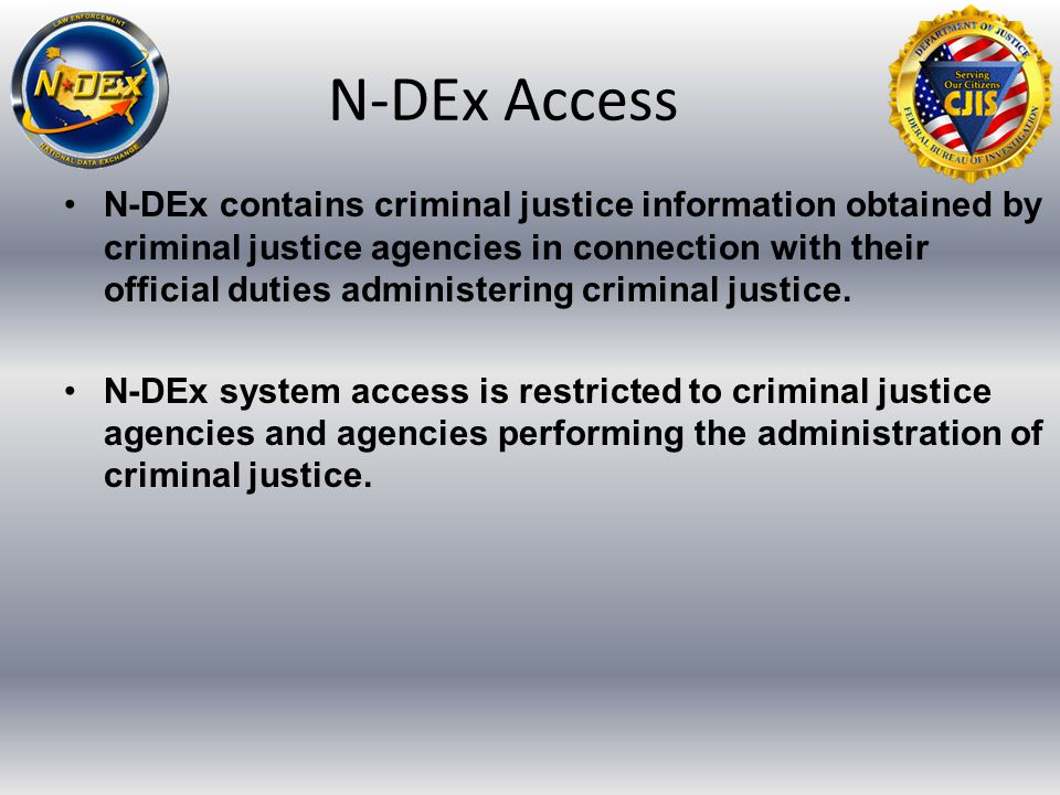 N-DEx Access N-DEx contains criminal justice information obtained by criminal justice agencies in connection with their official duties administering criminal justice.