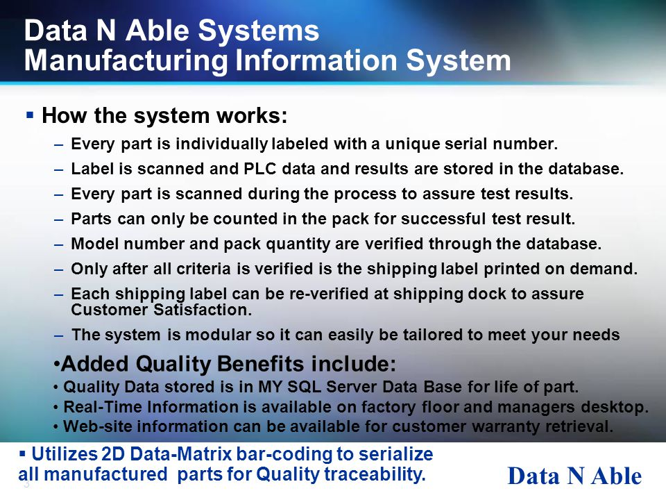 Data N Able 3 Data N Able Systems Manufacturing Information System  How the system works: –Every part is individually labeled with a unique serial nu