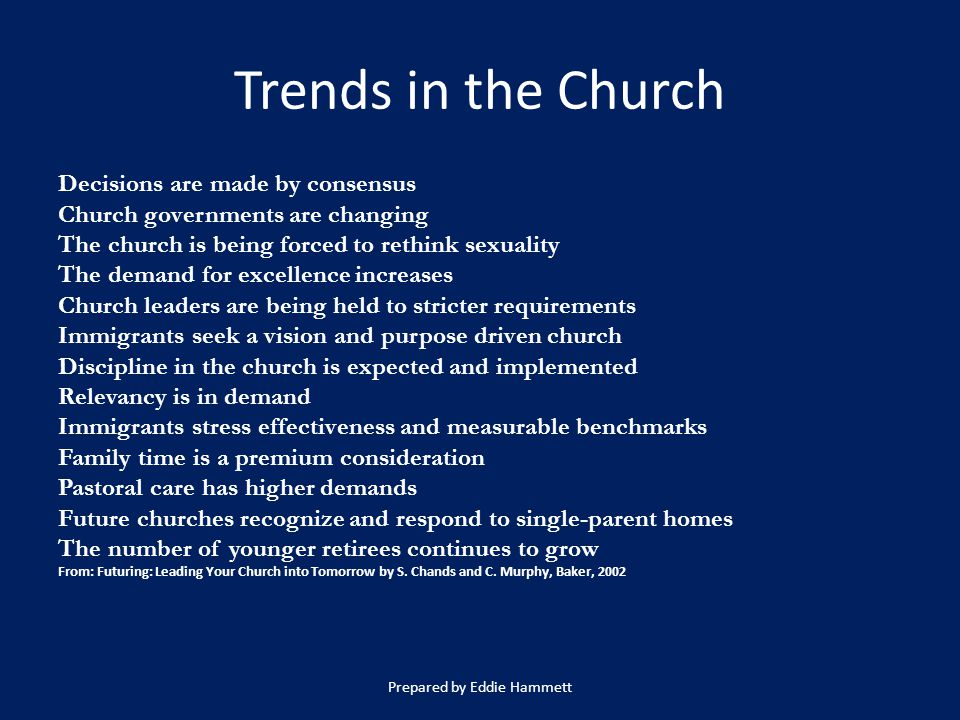 Trends in the Church Decisions are made by consensus Church governments are changing The church is being forced to rethink sexuality The demand for excellence increases Church leaders are being held to stricter requirements Immigrants seek a vision and purpose driven church Discipline in the church is expected and implemented Relevancy is in demand Immigrants stress effectiveness and measurable benchmarks Family time is a premium consideration Pastoral care has higher demands Future churches recognize and respond to single-parent homes The number of younger retirees continues to grow From: Futuring: Leading Your Church into Tomorrow by S.