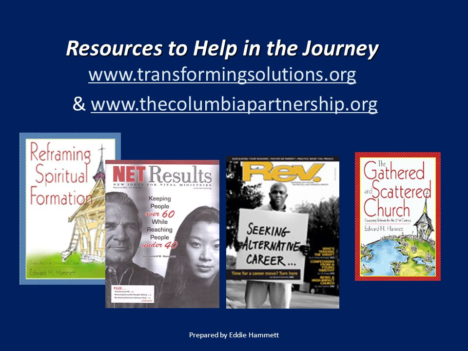 Resources to Help in the Journey www.transformingsolutions.org & www.thecolumbiapartnership.org Prepared by Eddie Hammett