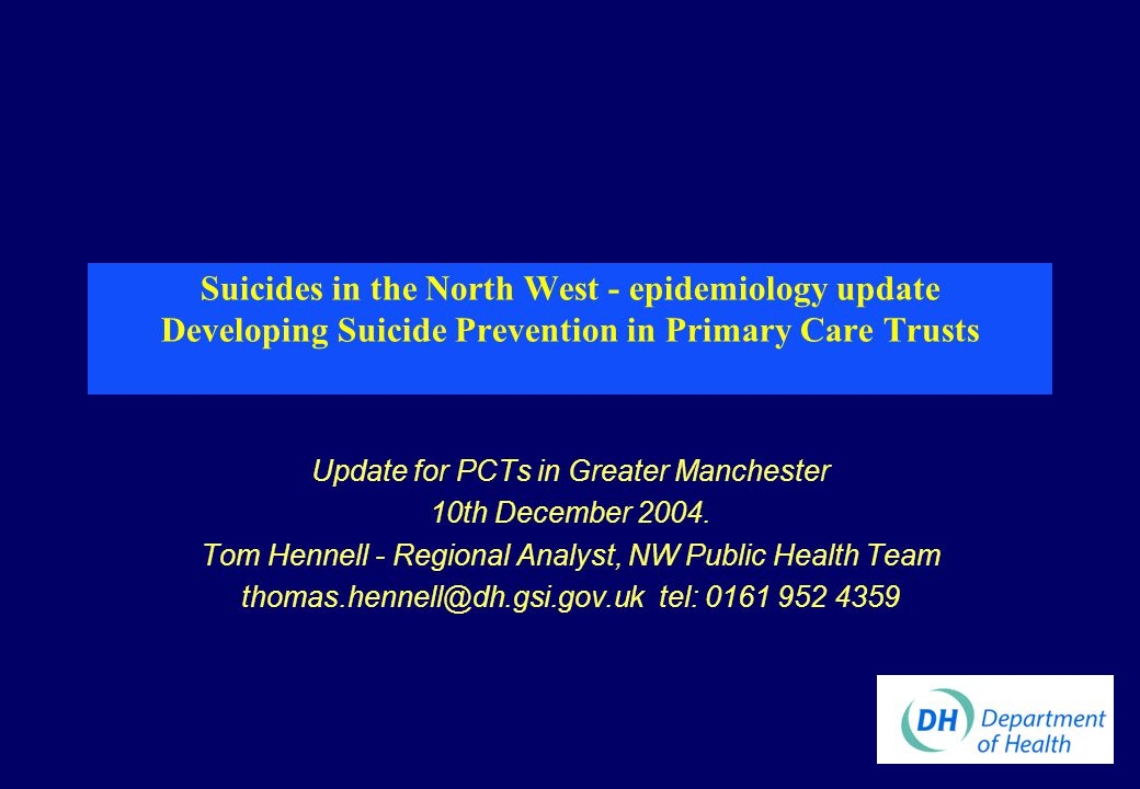 Suicides in the North West - epidemiology update Developing Suicide Prevention in Primary Care Trusts Update for PCTs in Greater Manchester 10th December 2004.