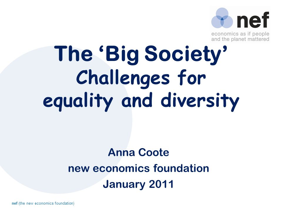 nef (the new economics foundation) The 'Big Society' Challenges for equality and diversity Anna Coote new economics foundation January 2011