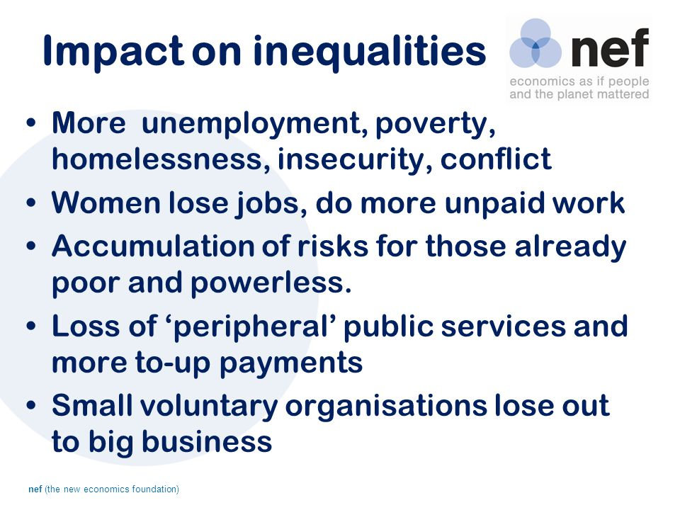 nef (the new economics foundation) Impact on inequalities More unemployment, poverty, homelessness, insecurity, conflict Women lose jobs, do more unpaid work Accumulation of risks for those already poor and powerless.