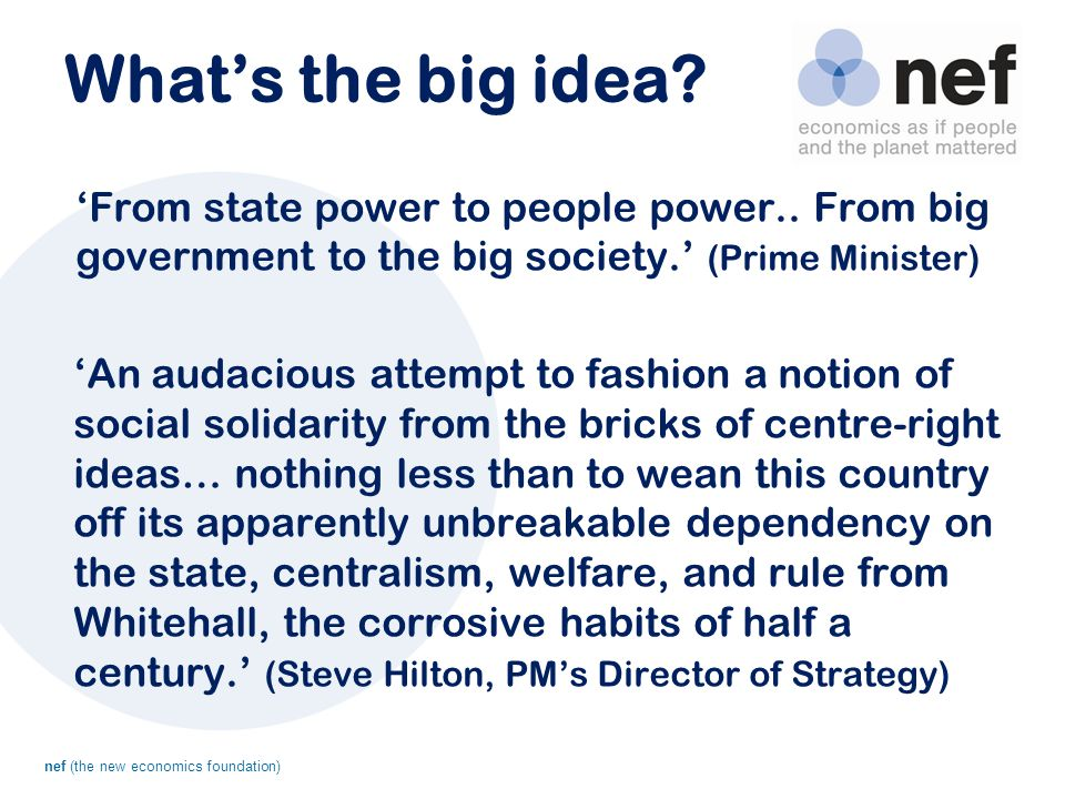 nef (the new economics foundation) What's the big idea? 'From state power to people power.. From big government to the big society.' (Prime Minister)