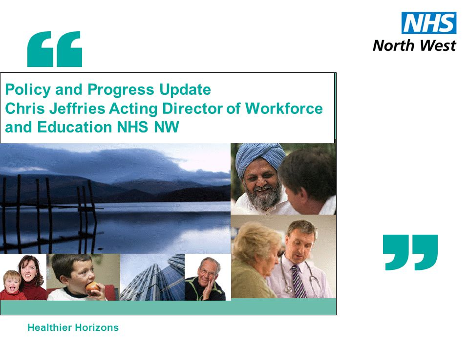 Healthier Horizons Policy and Progress Update Chris Jeffries Acting Director of Workforce and Education NHS NW