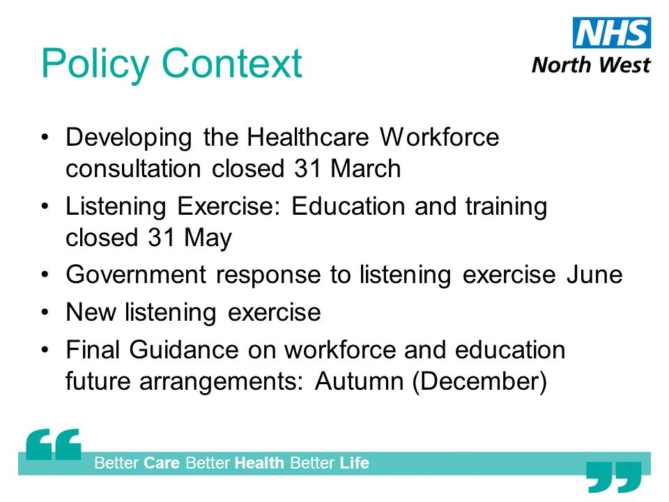 Better Care Better Health Better Life Policy Context Developing the Healthcare Workforce consultation closed 31 March Listening Exercise: Education and training closed 31 May Government response to listening exercise June New listening exercise Final Guidance on workforce and education future arrangements: Autumn (December)