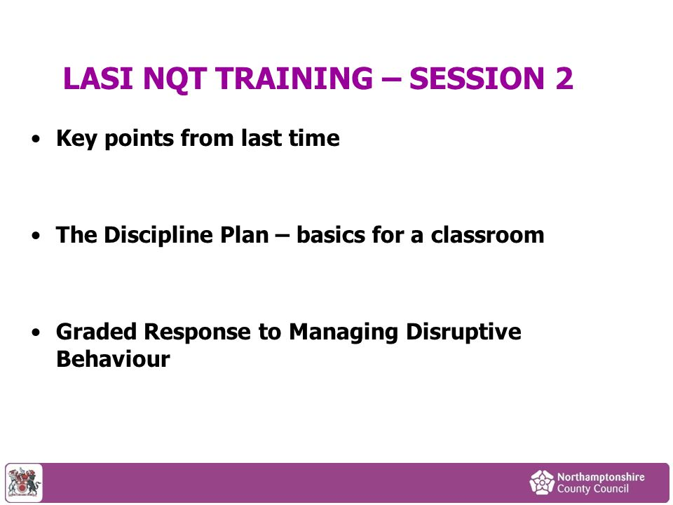 LASI NQT TRAINING – SESSION 2 Key points from last time The Discipline Plan – basics for a classroom Graded Response to Managing Disruptive Behaviour
