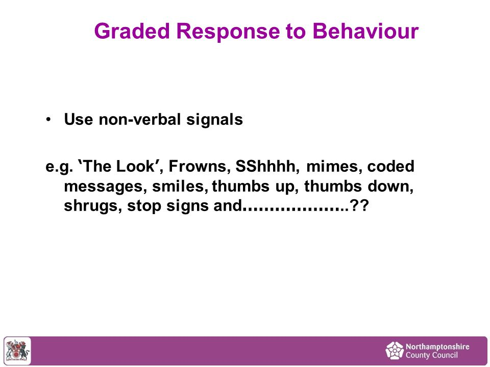 Use non-verbal signals e.g. ' The Look ', Frowns, SShhhh, mimes, coded messages, smiles, thumbs up, thumbs down, shrugs, stop signs and ………………..?? Gra