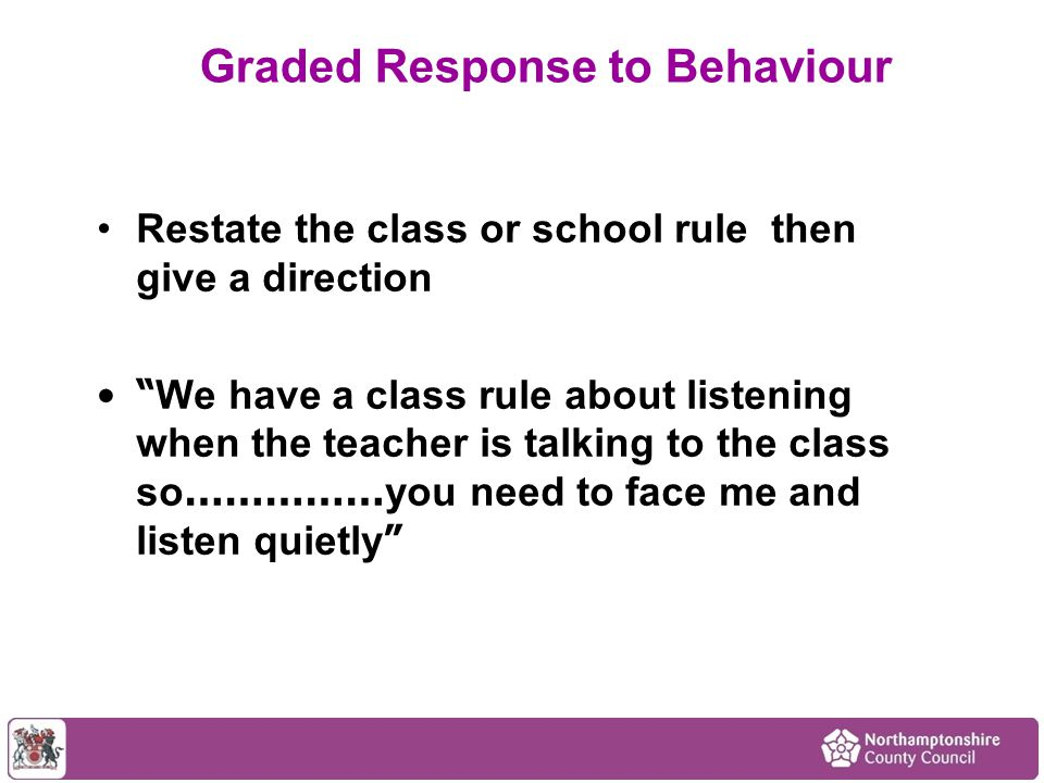Restate the class or school rule then give a direction We have a class rule about listening when the teacher is talking to the class so …………… you need to face me and listen quietly Graded Response to Behaviour
