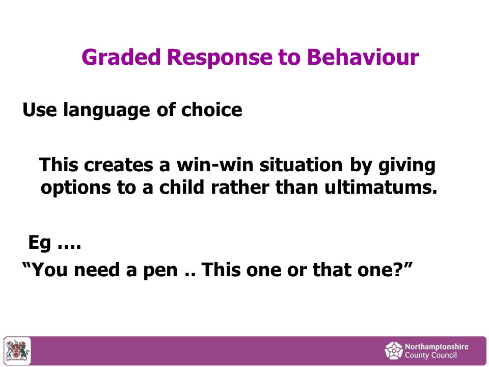 """Use language of choice This creates a win-win situation by giving options to a child rather than ultimatums. Eg …. """"You need a pen.. This one or that"""