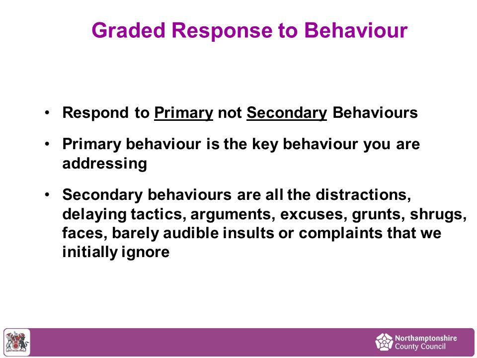 Respond to Primary not Secondary Behaviours Primary behaviour is the key behaviour you are addressing Secondary behaviours are all the distractions, d