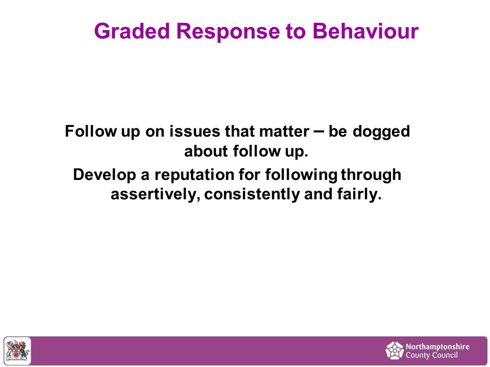 Follow up on issues that matter – be dogged about follow up.