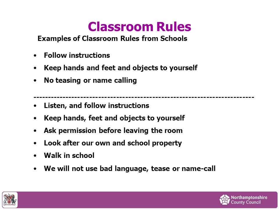 Classroom Rules Examples of Classroom Rules from Schools Follow instructions Keep hands and feet and objects to yourself No teasing or name calling --