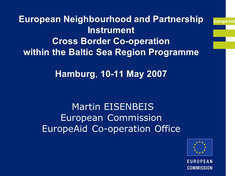 EuropeAid European Neighbourhood and Partnership Instrument Cross Border Co-operation within the Baltic Sea Region Programme Hamburg, 10-11 May 2007 Martin EISENBEIS European Commission EuropeAid Co-operation Office