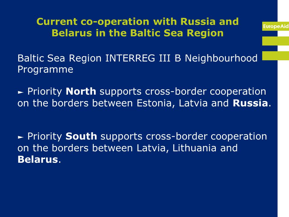 EuropeAid Current co-operation with Russia and Belarus in the Baltic Sea Region Baltic Sea Region INTERREG III B Neighbourhood Programme ► Priority North supports cross-border cooperation on the borders between Estonia, Latvia and Russia.