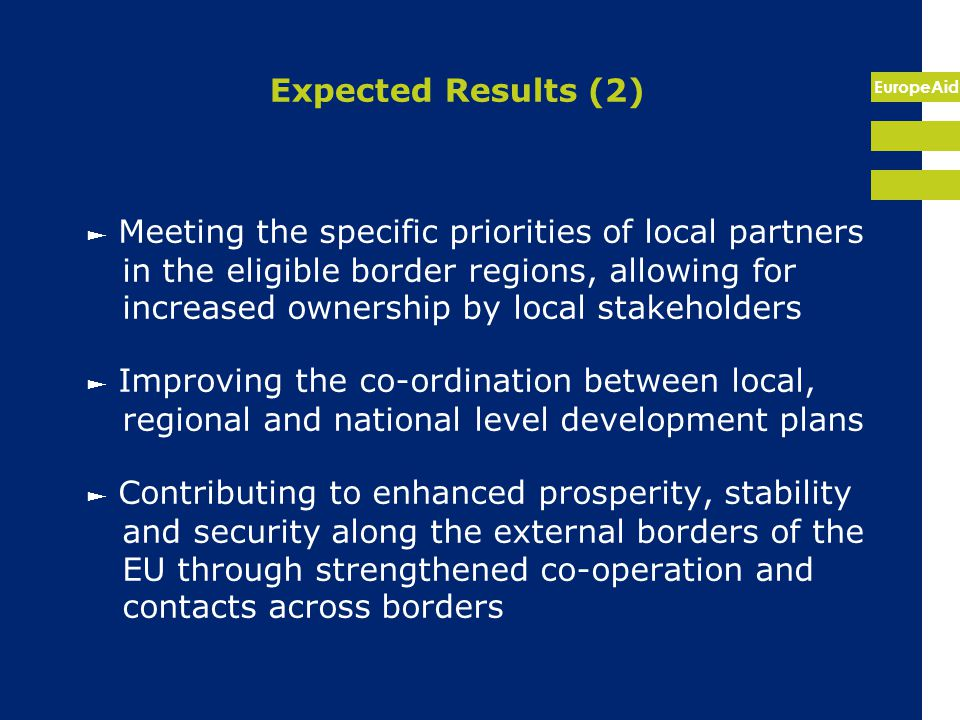 EuropeAid Expected Results (2) ► Meeting the specific priorities of local partners in the eligible border regions, allowing for increased ownership by local stakeholders ► Improving the co-ordination between local, regional and national level development plans ► Contributing to enhanced prosperity, stability and security along the external borders of the EU through strengthened co-operation and contacts across borders