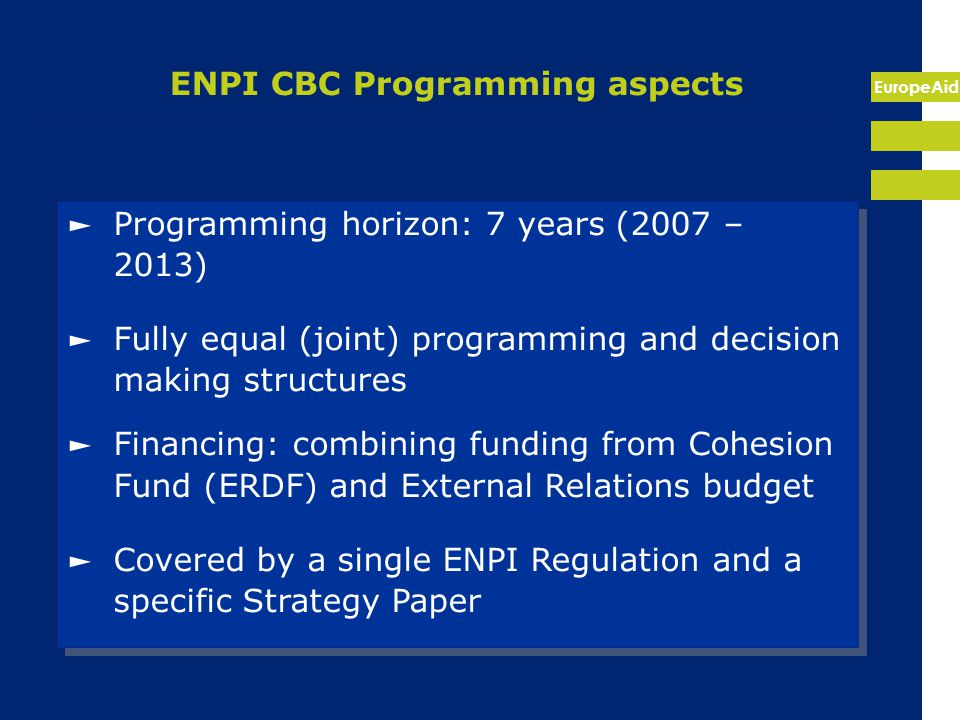 EuropeAid ENPI CBC Programming aspects ► Programming horizon: 7 years (2007 – 2013) ► Fully equal (joint) programming and decision making structures ► Financing: combining funding from Cohesion Fund (ERDF) and External Relations budget ► Covered by a single ENPI Regulation and a specific Strategy Paper ► Programming horizon: 7 years (2007 – 2013) ► Fully equal (joint) programming and decision making structures ► Financing: combining funding from Cohesion Fund (ERDF) and External Relations budget ► Covered by a single ENPI Regulation and a specific Strategy Paper