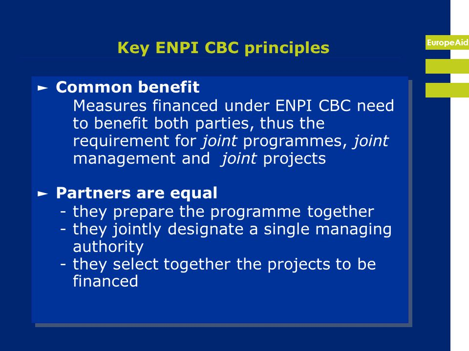EuropeAid Key ENPI CBC principles ► Common benefit Measures financed under ENPI CBC need to benefit both parties, thus the requirement for joint programmes, joint management and joint projects ► Partners are equal -they prepare the programme together -they jointly designate a single managing authority -they select together the projects to be financed ► Common benefit Measures financed under ENPI CBC need to benefit both parties, thus the requirement for joint programmes, joint management and joint projects ► Partners are equal -they prepare the programme together -they jointly designate a single managing authority -they select together the projects to be financed