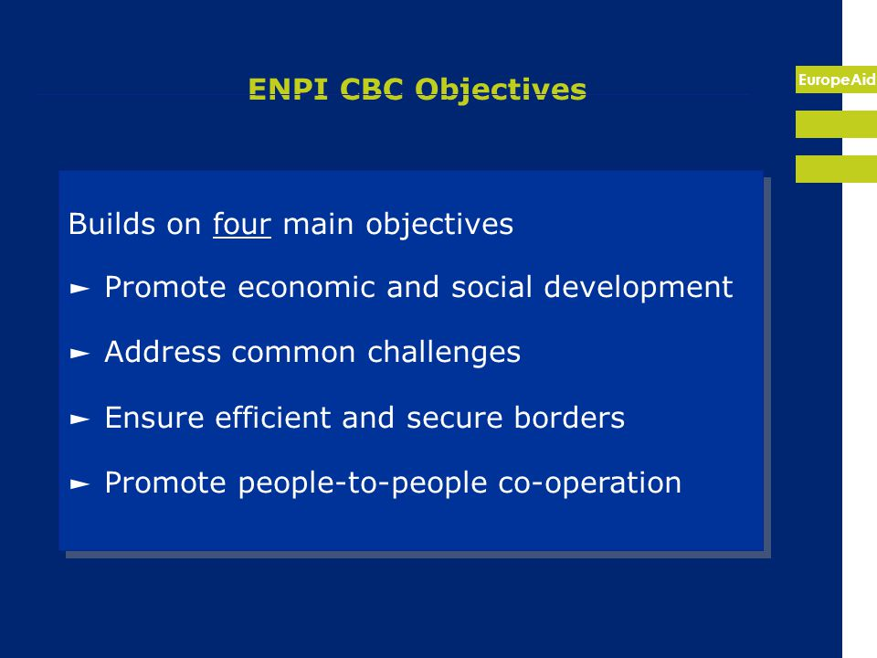 EuropeAid ENPI CBC Objectives Builds on four main objectives ► Promote economic and social development ► Address common challenges ► Ensure efficient and secure borders ► Promote people-to-people co-operation Builds on four main objectives ► Promote economic and social development ► Address common challenges ► Ensure efficient and secure borders ► Promote people-to-people co-operation