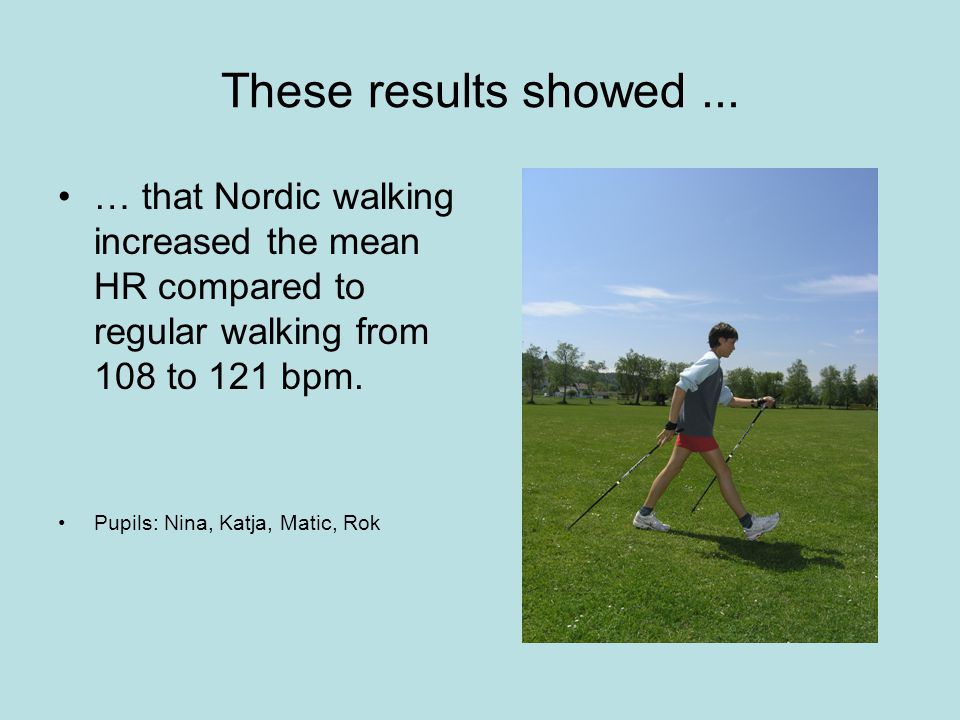 These results showed... … that Nordic walking increased the mean HR compared to regular walking from 108 to 121 bpm. Pupils: Nina, Katja, Matic, Rok